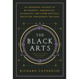 The Black Arts: A Concise History of Witchcraft, Demonology, Astrology, Alchemy, and Other Mystical Practices Throughout the Ages