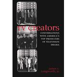 TV Creators: Conversations with America's Top Producers of Television Drama (Television and Popular Culture)