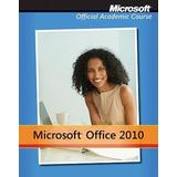Microsoft Office 2010 with Microsoft Office 2010 Evaluation Software (Microsoft Official Academic Course)