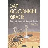 Say Goodnight, Gracie: The Last Years of Network Radio