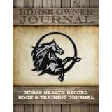 Horse Health Record Book & Horse Training Journal: Horse Health Care Log for Recording Regular Maintenance and Training Goals (Horse Care Essentials) (Volume 2)