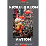 Nickelodeon Nation: The History, Politics, and Economics of America's Only TV Channel for Kids