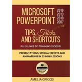 Microsoft PowerPoint 2016 2013 2010 2007 Tips Tricks and Shortcuts: Presentations, Special Effects and Animations in 25 Mini-Lessons (Easy Learning Microsoft Office How-To Books) (Volume 3)