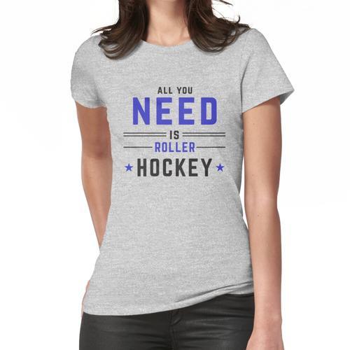Roller Hockey Alles, was Sie brauchen, ist Roller Hockey Frauen T-Shirt
