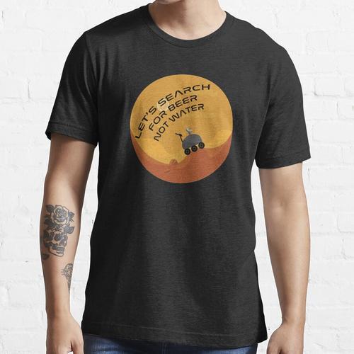 Lassen Sie uns auf dem Mars nach Bier suchen, nicht nach Wasser Essential T-Shirt